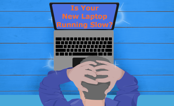 Is your new laptop running slow?